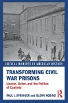 Transforming Civil War Prisons: Lincoln, Lieber, and the Politics of Captivity (Critical Moments in American History) - Paul J. Springer, Glenn Robins