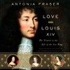 Love and Louis XIV: The Women in the Life of the Sun King - Antonia Fraser, Justine Eyre, Random House Audio