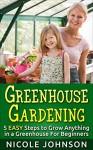 Greenhouse Gardening: 5 EASY Steps to Grow ANYTHING in a Greenhouse For Beginners: (Greenhouse Gardening, Greenhouse, Gardening, Garden, Vegetable Garden) - Nicole Johnson