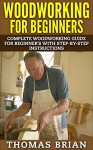 Woodworking for Beginners: Complete Woodworking Guide for Beginner's With Step-by-Step Instructions(Woodworking - Woodworking - Woodworking Plans - Woodworking 101) - Thomas Brian