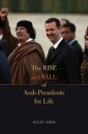 The Rise and Fall of Arab Presidents for Life - Roger Owen