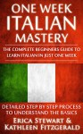 Italian: One Week Italian Mastery: The Complete Beginner's Guide to Learning Italian in just 1 Week! Detailed Step by Step Process to Understand the Basics. ... Vocabulary Word List Italy Phrasebook)) - Erica Stewart, Kathleen Fitzgerald