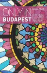 Only in Budapest: A Guide to Unique Locations, Hidden Corners and Unusual Objects (Only in Guides) - Duncan J. D. Smith