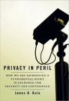 Privacy in Peril: How We are Sacrificing a Fundamental Right in Exchange for Security and Convenience: How We are Sacrificing a Fundamental Right in Exchange for Security and Convenience - James B. Rule