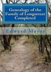 Genealogy of the Family of Longstreet Completed: A Genealogy - Edward Mayes, Clark T. Thornton