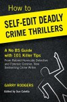 How To Self-Edit Deadly Crime Thrillers: A No BS Guide With 101 Killer Tips (How To Write Deadly Crime Fiction Book 2) - Garry Rodgers, Sue Coletta