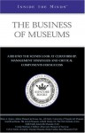 Inside the Minds: The Business of Museums--Industry Leaders from The Flint Institute of Arts, University of Virginia Art Museum, and Adams Museum and House, ... Components for Success (Inside the Minds) - Aspatore Books