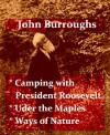 Works of John Burroughs - Camping with Roosevelt - Under the Maples - Ways of Nature [Illustrated] - John Burroughs