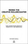 Riding the Creative Rollercoaster: How Leaders Evoke Creativity, Productivity and Innovation - Nick Udall