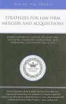 Strategies for Law Firm Mergers and Acquisitions: Leading Lawyers on Creating the Right Deal, Evaluating Unforeseen Complications, and Establishing a Foundation for Success - Aspatore Books