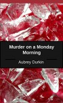Murder on a Monday Morning: A Case Study - Aubrey Durkin