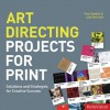 Art Directing Projects for Print: Solutions and Strategies for Creative Success - Tony Seddon, Luke Herriott