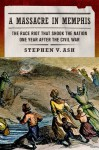 A Massacre in Memphis: The Race Riot That Shook the Nation One Year After the Civil War - Stephen V. Ash