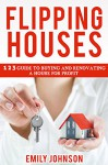 Flipping Houses: 1 2 3 Guide to Buying and Renovating a House for Profit (Making Money in Real Estate) - Emily Johnson