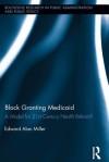 Block Granting Medicaid: A Model for 21st Century Health Reform?: A Model for 21st Century Health Reform? - Janet McIntyre-Mills, Edward Alan Miller