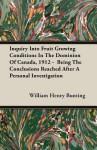 Inquiry Into Fruit Growing Conditions in the Dominion of Canada, 1912 - Being the Conclusions Reached After a Personal Investigation - William Henry Bunting