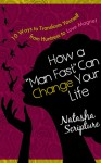 How a Man Fast Can Change Your Life: 10 Ways to Transform Yourself from Huntress to Love Magnet - Natasha Scripture