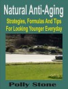 Natural Anti-Aging: Strategies, Formulas And Tips For Looking Younger Everyday - Polly Stone