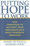 Putting Hope to Work: Five Principles to Activate Your Organization's Most Powerful Resource - Harry Hutson, Barbara A. Perry