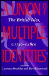 A Union Of Multiple Identities: The British Isles, C. 1750 C. 1850 - David Eastwood, L. W. B. Brockliss