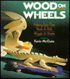 Wood On Wheels: Making Toys That Rock & Roll, Wiggle & Shake - Kevin McGuire