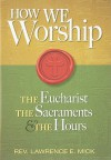 How We Worship: The Eucharist, the Sacraments, and the Hours - Lawrence E. Mick