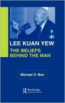 Lee Kuan Yew: The Beliefs Behind the Man - Michael Barr