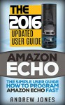 Amazon Echo: The Simple User Guide How to Program Amazon Echo Fast (Amazon Echo 2016,user manual,web services,by amazon,Free books,Free Movie,Alexa Kit) (Amazon Prime, smart devices, internet Book 5) - Andrew Jones, Amazon Echo, Alexa Echo, Amazon Alexa