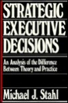 Strategic Executive Decisions: An Analysis of the Difference Between Theory and Practice - Michael J. Stahl