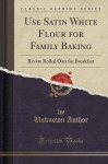 Use Satin White Flour for Family Baking: Revere Rolled Oats for Breakfast (Classic Reprint) - Unknown Author