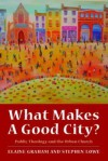 What Makes A Good City?: Public Theology And The Urban Church - Elaine Graham, Stephen Lowe