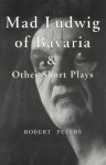 Mad Ludwig of Bavaria and Other Short Plays - Robert Peters
