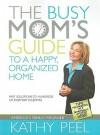 The Busy Mom's Guide to a Happy, Organized Home: Fast Solutions to Hundreds of Everyday Dilemmas - Kathy Peel