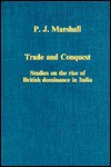 Trade and Conquest: Studies on the Rise of British Dominance in India - Peter James Marshall