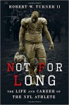 Not for Long: The Life and Career of the NFL Athlete - Robert W. Turner II