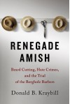 By Donald B. Kraybill Renegade Amish: Beard Cutting, Hate Crimes, and the Trial of the Bergholz Barbers - Donald B. Kraybill