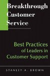 Breakthrough Customer Service: Best Practices of Leaders in Customer Support - Stanley A. Brown