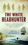 The White Headhunter: The Story of a 19th-Century Sailor Who Survived a South Seas Heart of Darkness - Nigel Randell