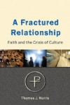 A Fractured Relationship: Faith And The Crisis Of Culture - Thomas J. Norris