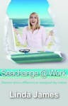 Seachange @ Work: Discover What a Difference an Energised Day Makes! - Linda James, Carolyn Uyeda, Simone Nunnen