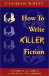 How to Write Killer Fiction: The Funhouse of Mystery & the Roller Coaster of Suspense - Carolyn Wheat