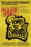 Please Don't Bomb the Suburbs: A Midterm Report on My Generation and the Future of Our Super Movement - William Upski Wimsatt