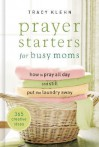 Prayer Starters for Busy Moms: How to Pray All Day and Still Put the Laundry Away - Tracy Klehn