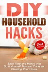 DIY: DIY Household Hacks: Save Time and Money with Do It Yourself Tips and Tricks for Cleaning Your House: DIY, DIY Projects, Do It Yourself, A DIY Guide, ... DIY Cleaning and Organizing Book 1) - Jessica Jacobs