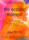 The Ecstatic Moment: A Practical Manual for Opening Your Heart & Staying in It - Paul Ferrini