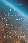 The Global Village Myth: Distance, War, and the Limits of Power - Patrick Porter
