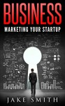 Business: Marketing Your Startup (Online Entrepreneurs) - Jake Smith