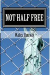 Not Half Free: The Myth that America Is Capitalist - Walter Donway, David Kelley
