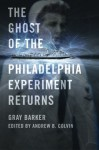 The Ghost of the Philadelphia Experiment Returns - Gray Barker, Andrew Colvin, Jeffery Pritchett, William L. Moore, Charles Berlitz, Carlos Allende, James W. Moseley, Anna Genzlinger
