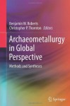 Archaeometallurgy in Global Perspective: Methods and Syntheses - Benjamin W. Roberts, Christopher Thornton